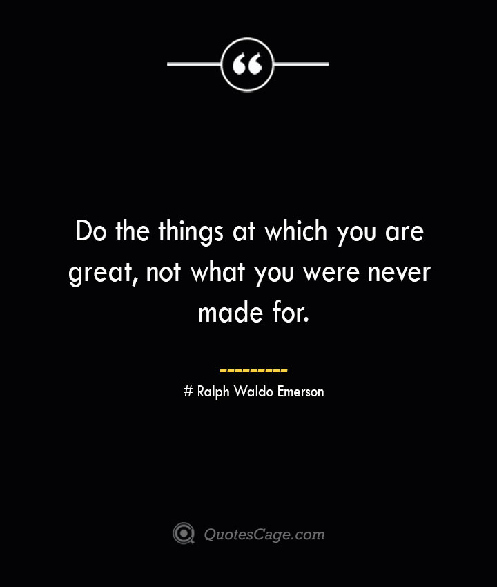 Do the things at which you are great not what you were never made for. — Ralph Waldo Emerson