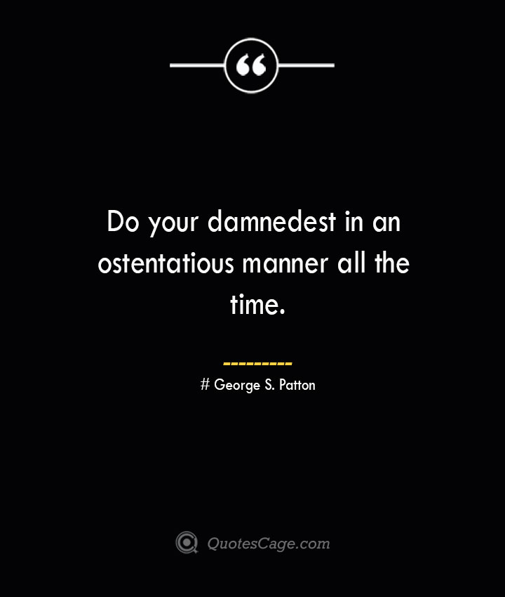 Do your damnedest in an ostentatious manner all the time.— George S. Patton