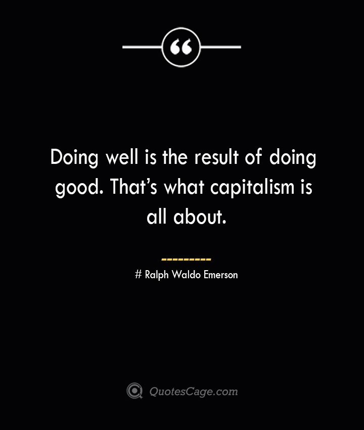 Doing well is the result of doing good. Thats what capitalism is all about.— Ralph Waldo Emerson