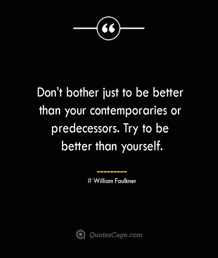 Dont bother just to be better than your contemporaries or predecessors. Try to be better than yourself.— William Faulkner