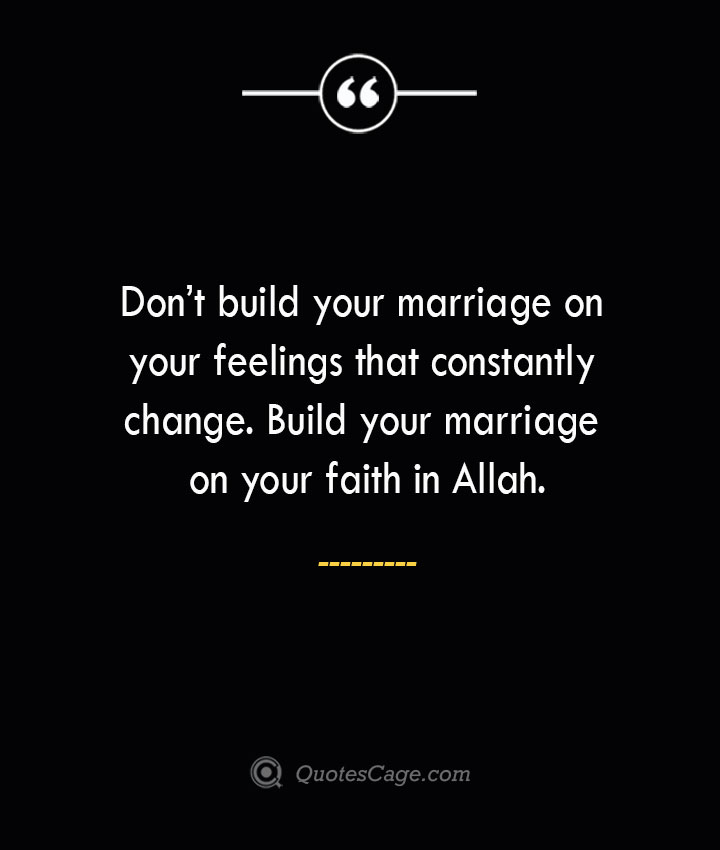 Dont build your marriage on your feelings that constantly change. Build your marriage on your faith in Allah. 2
