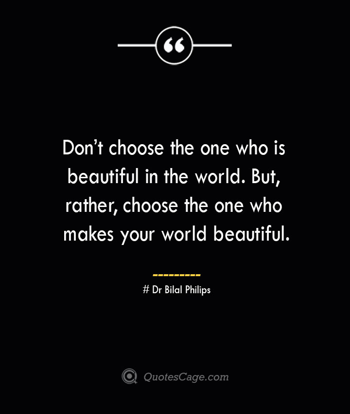 Dont choose the one who is beautiful in the world. But rather choose the one who makes your world beautiful.