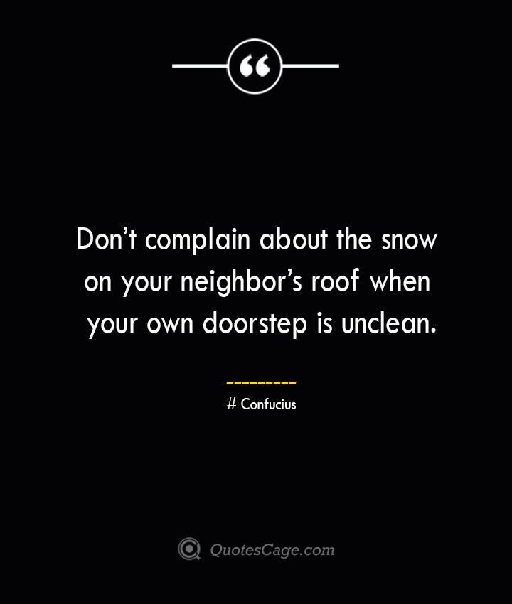 Dont complain about the snow on your neighbors roof when your own doorstep is unclean.— Confucius