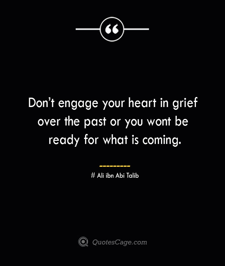 Dont engage your heart in grief over the past or you wont be ready for what is coming.— Ali ibn Abi Talib