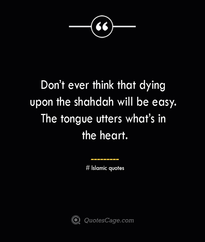Dont ever think that dying upon the shahdah will be easy. The tongue utters whats in the heart.— Islamic quotes