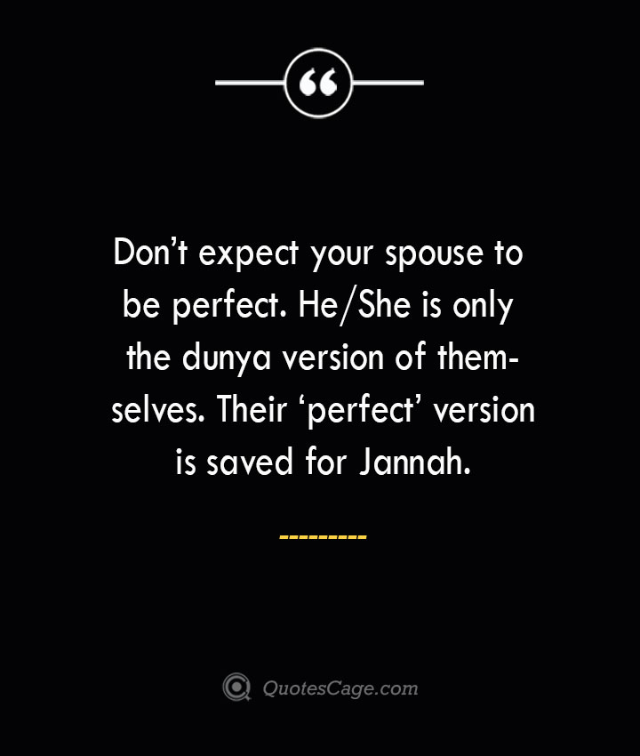 Dont expect your spouse to be perfect. HeShe is only the dunya version of themselves. Their 'perfect version is saved for Jannah. 1