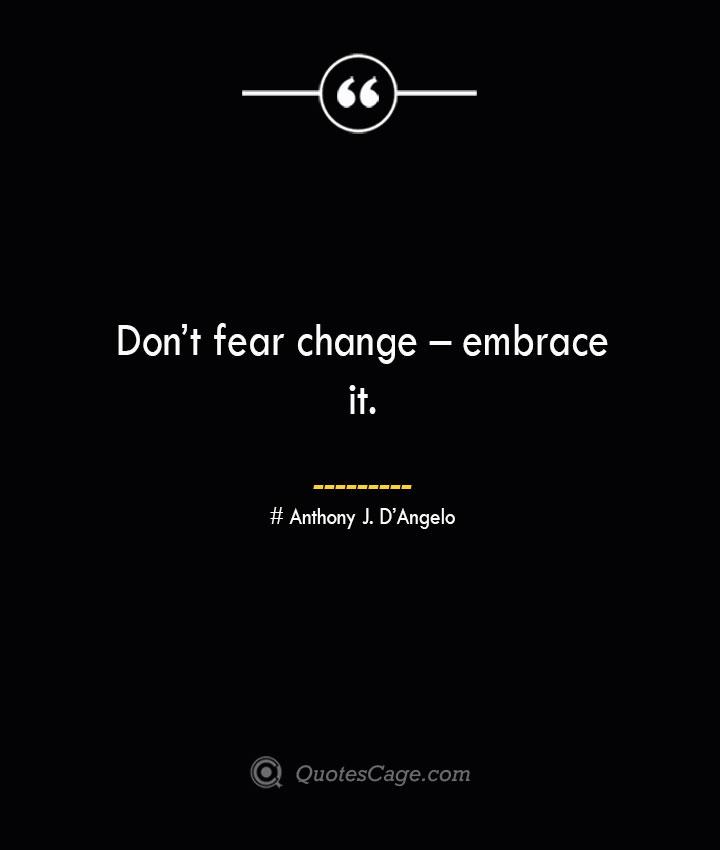 Dont fear change – embrace it.— Anthony J. DAngelo