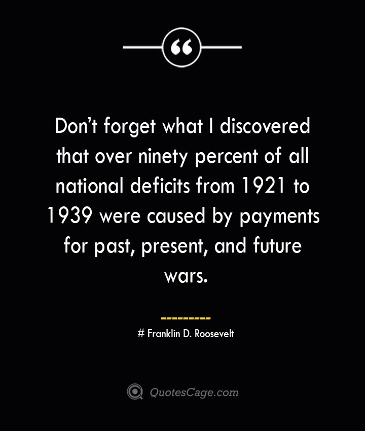 Dont forget what I discovered that over ninety percent of all national deficits from 1921 to 1939 were caused by payments for past present and future wars.— Franklin D. Roosevelt