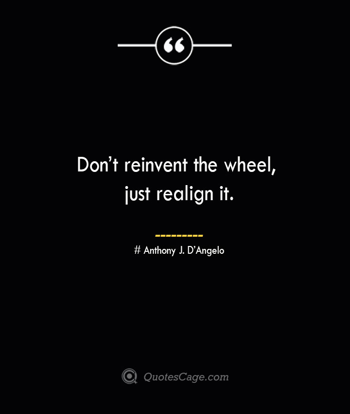 Dont reinvent the wheel just realign it.— Anthony J. DAngelo