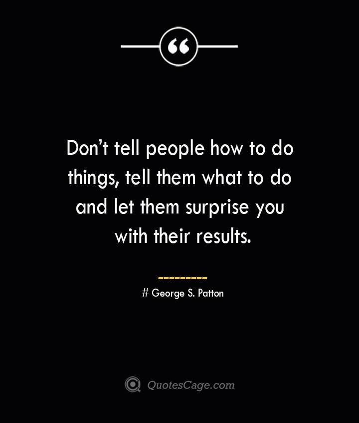 Dont tell people how to do things tell them what to do and let them surprise you with their results.— George S. Patton