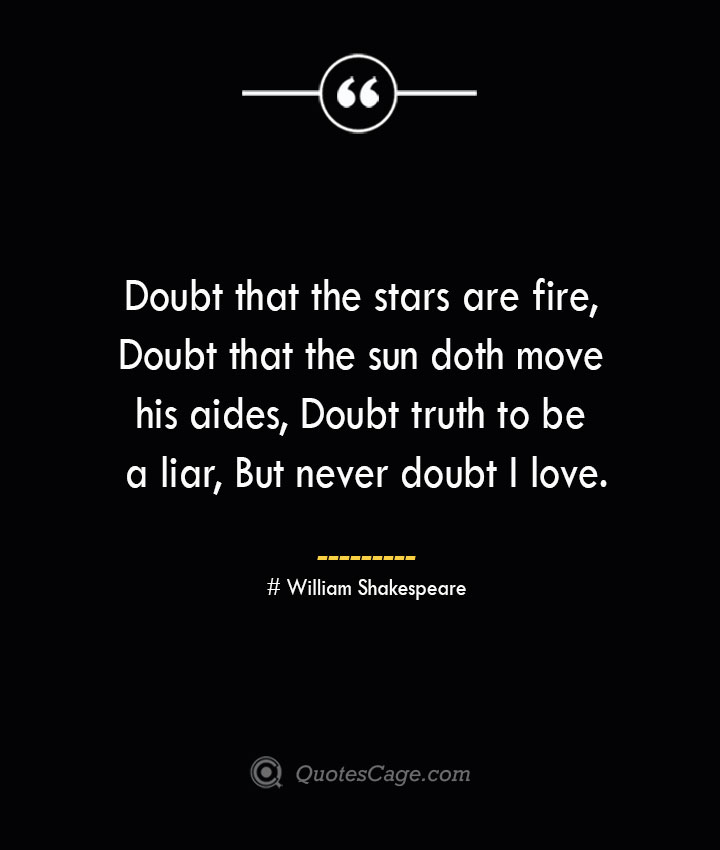 Doubt that the stars are fire Doubt that the sun doth move his aides Doubt truth to be a liar But never doubt I love. William Shakespeare