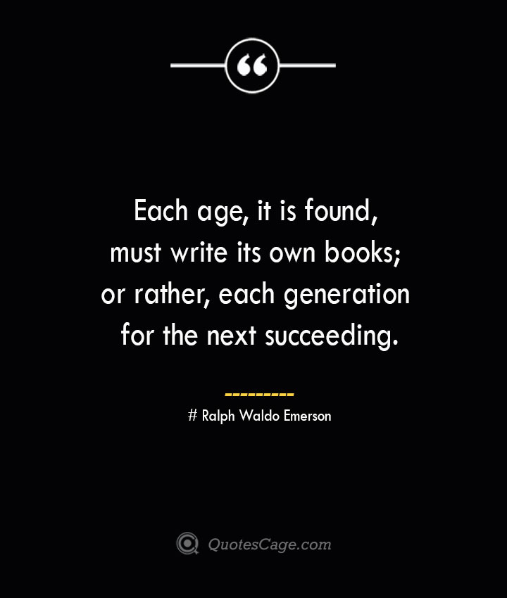 Each age it is found must write its own books or rather each generation for the next succeeding.— Ralph Waldo Emerson