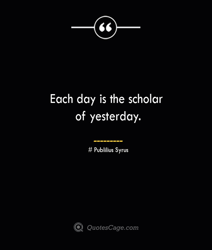 Each day is the scholar of yesterday.— Publilius Syrus