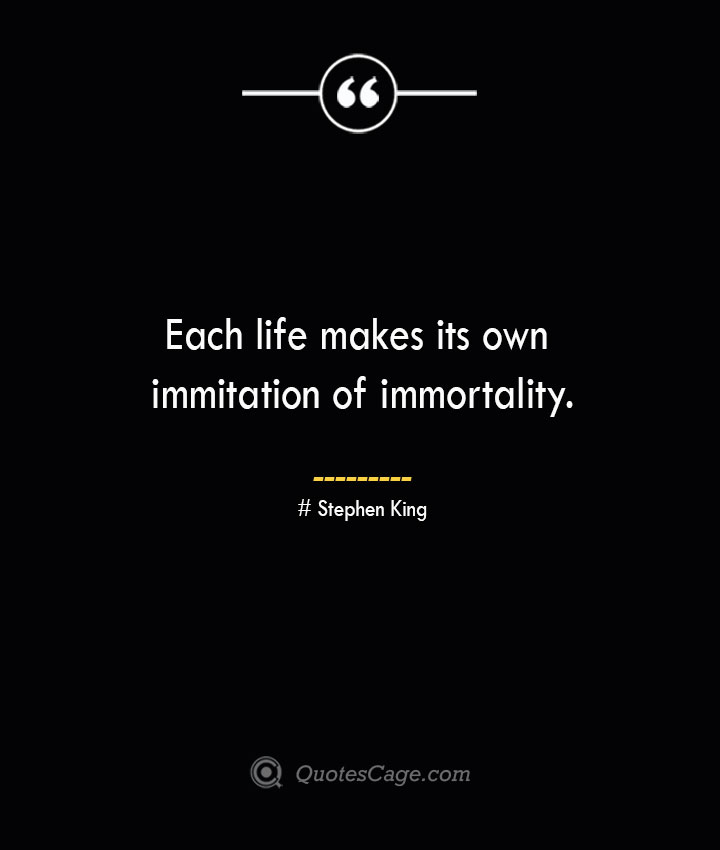Each life makes its own immitation of immortality.— Stephen King