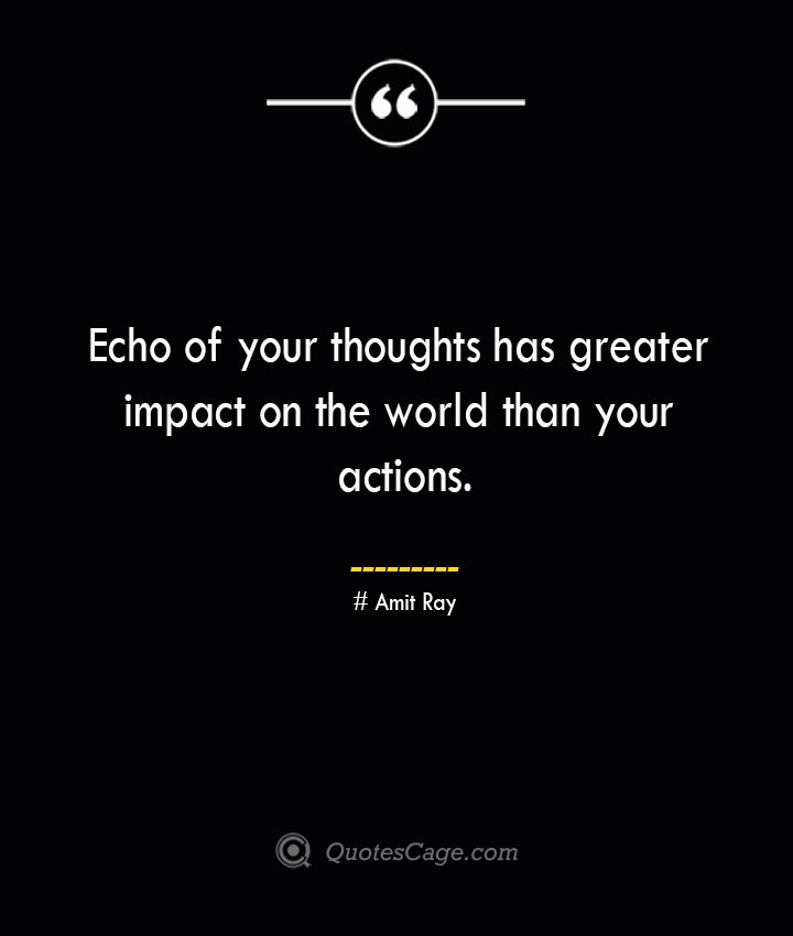 Echo of your thoughts has greater impact on the world than your actions.— Amit Ray