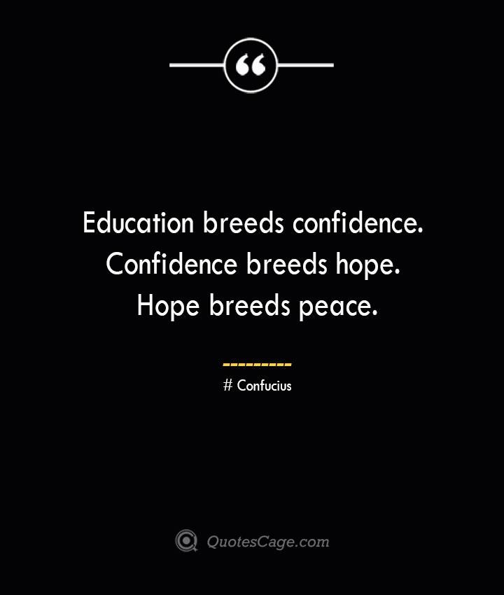 Education breeds confidence. Confidence breeds hope. Hope breeds peace..— Confucius