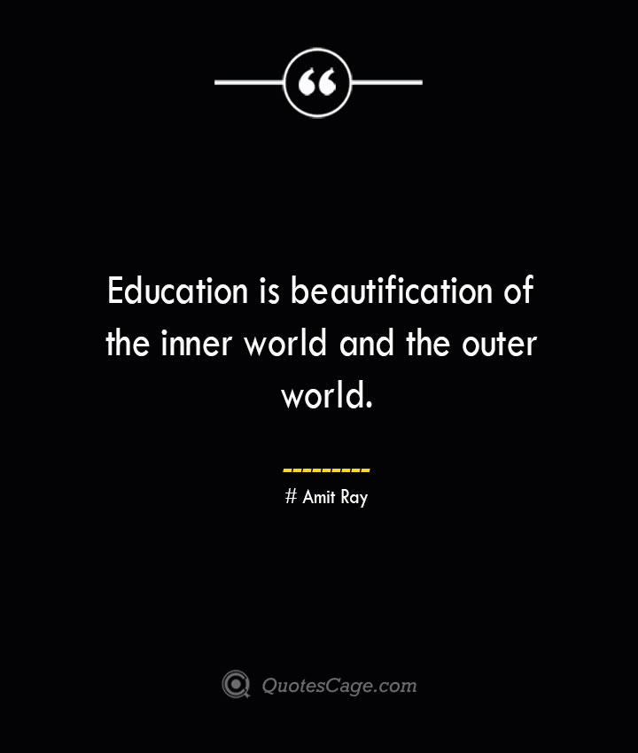 Education is beautification of the inner world and the outer world.— Amit Ray