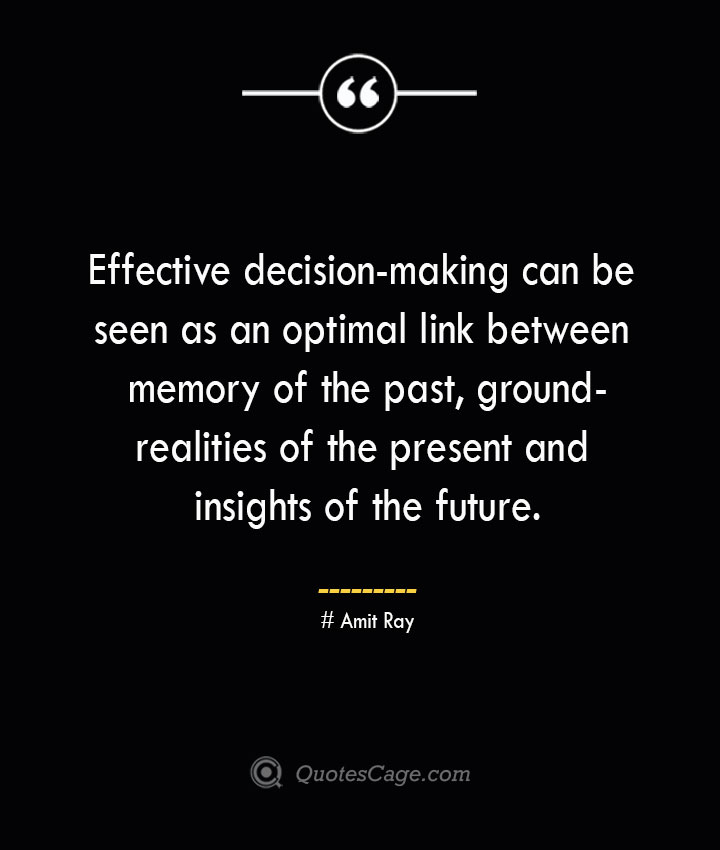 Effective decision making can be seen as an optimal link between memory of the past ground realities of the present and insights of the future.— Amit Ray
