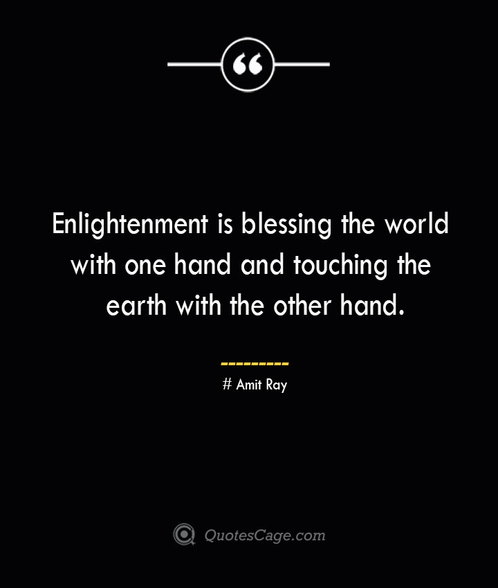 Enlightenment is blessing the world with one hand and touching the earth with the other hand.— Amit Ray