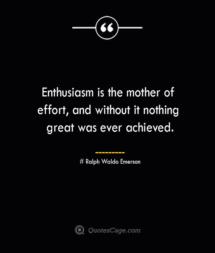 Enthusiasm is the mother of effort and without it nothing great was ever achieved.— Ralph Waldo Emerson