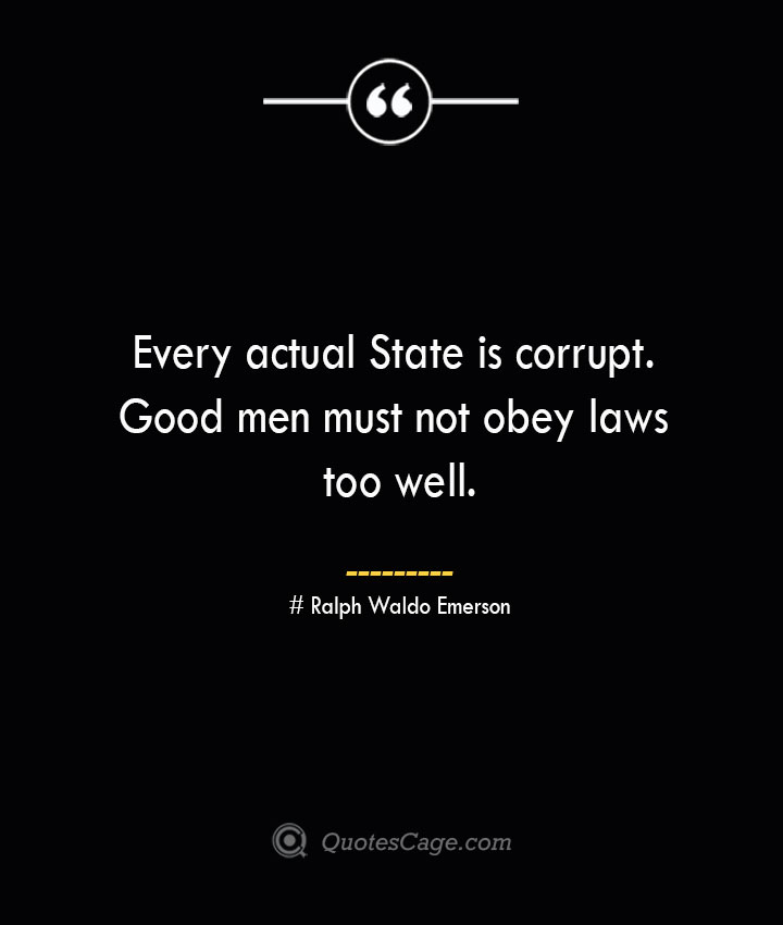 Every actual State is corrupt. Good men must not obey laws too well.— Ralph Waldo Emerson