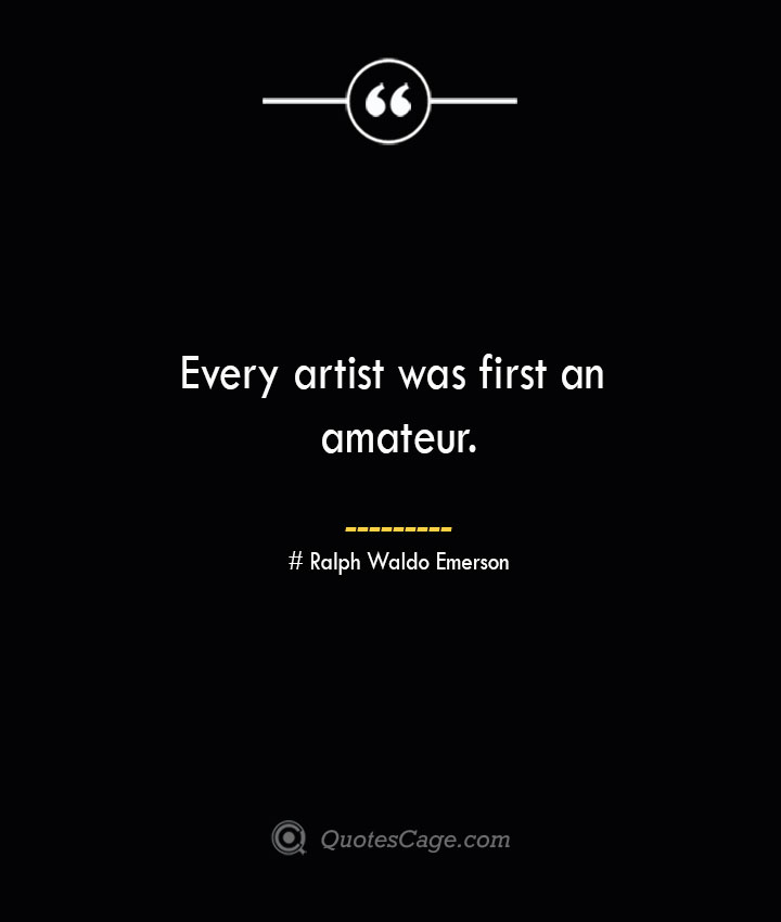 Every artist was first an amateur.— Ralph Waldo Emerson