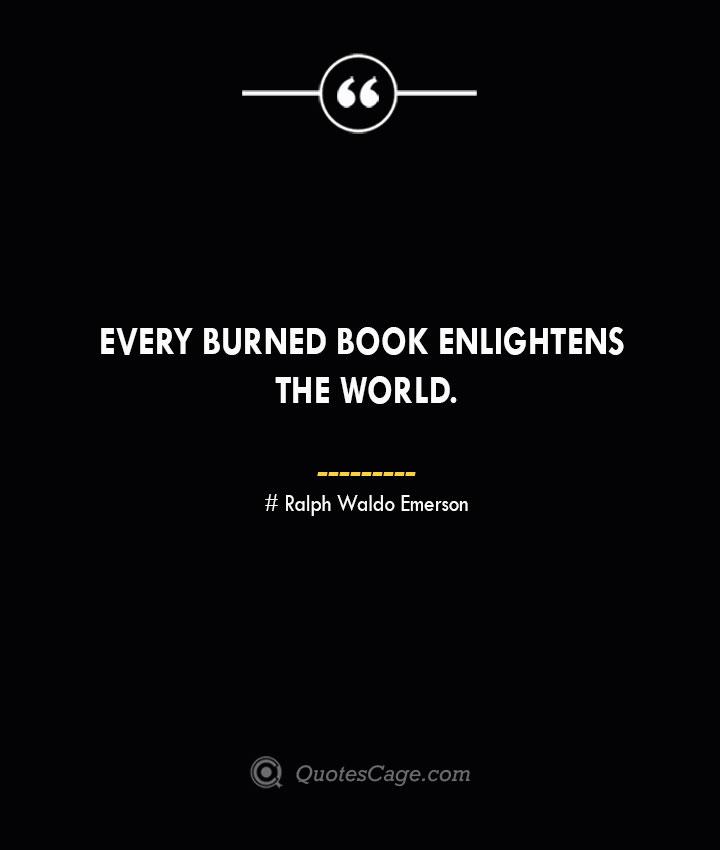 Every burned book enlightens the world.— Ralph Waldo Emerson