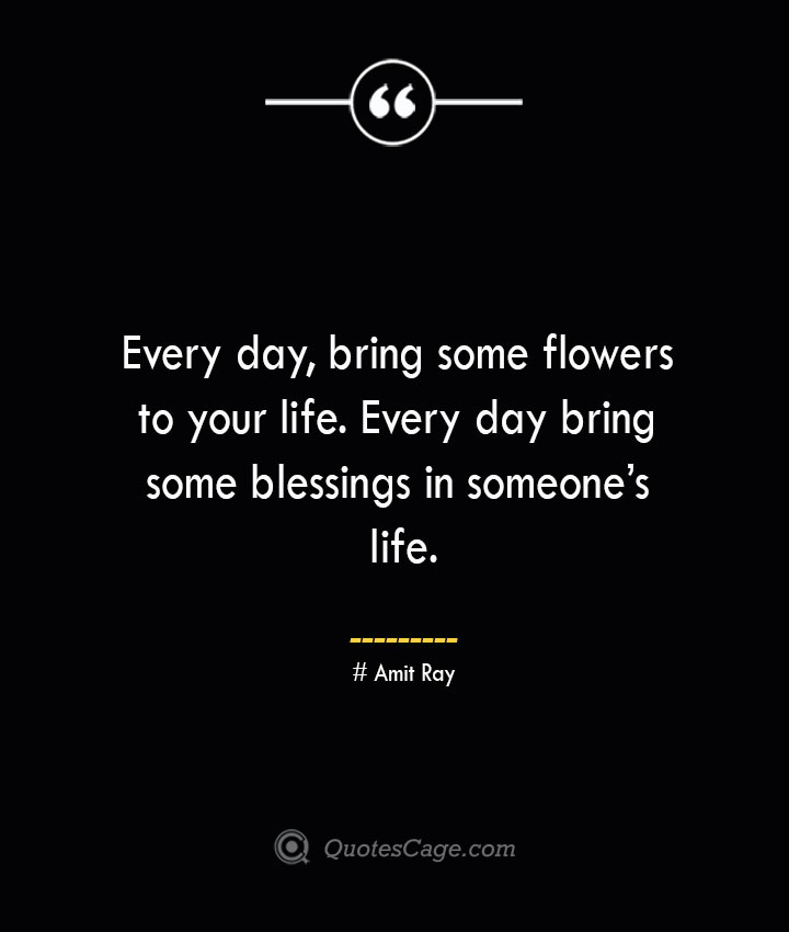 Every day bring some flowers to your life. Every day bring some blessings in someones life.— Amit Ray