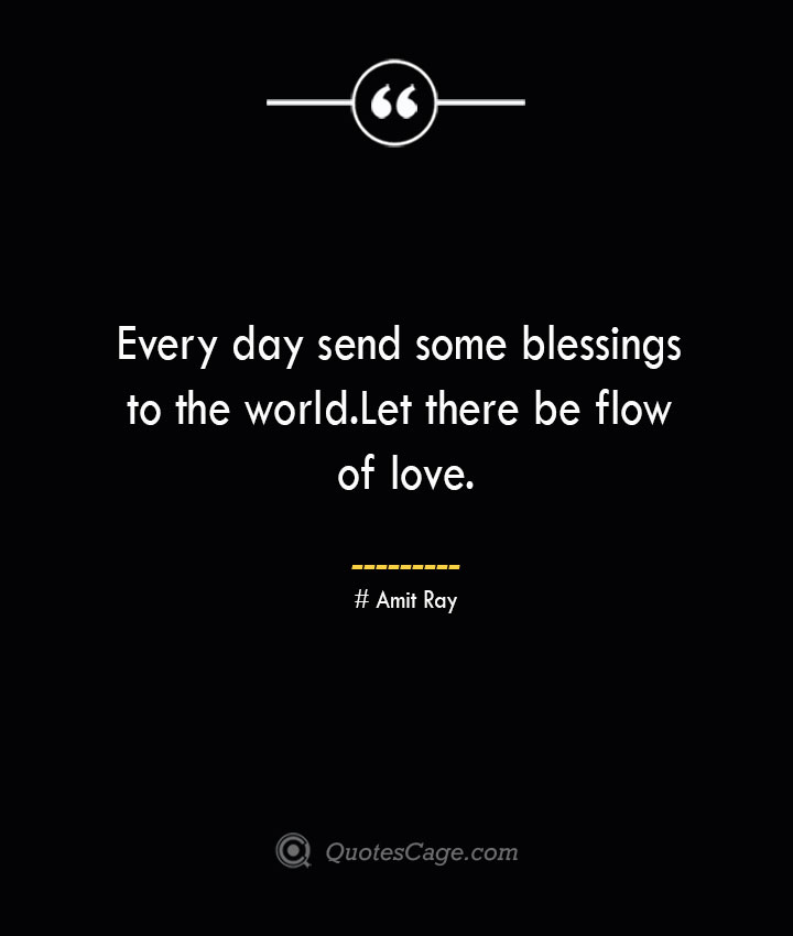 Every day send some blessings to the world.Let there be flow of love.— Amit Ray
