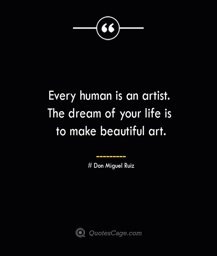 Every human is an artist. The dream of your life is to make beautiful art.— Don Miguel Ruiz