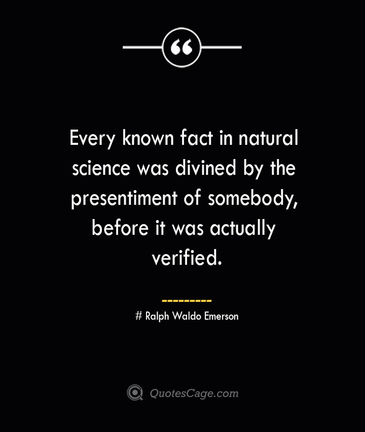 Every known fact in natural science was divined by the presentiment of somebody before it was actually verified.— Ralph Waldo Emerson