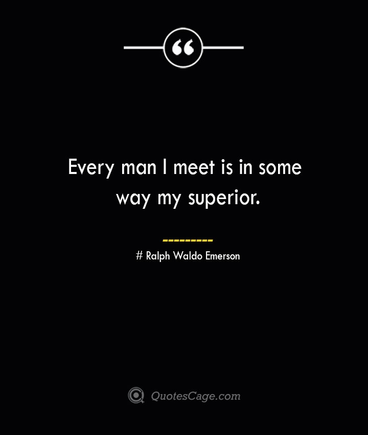 Every man I meet is in some way my superior.— Ralph Waldo Emerson