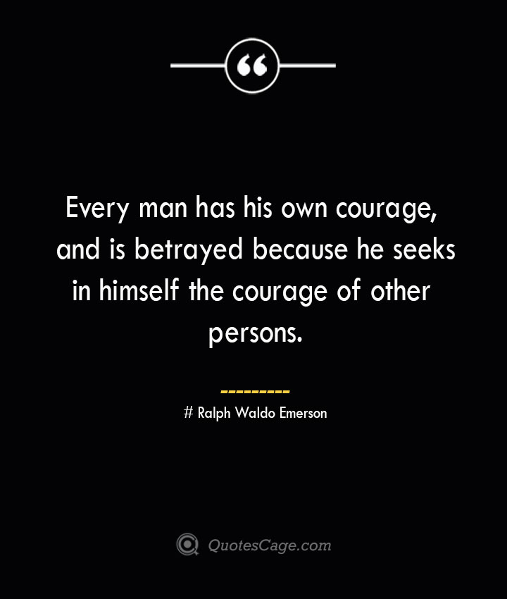 Every man has his own courage and is betrayed because he seeks in himself the courage of other persons.— Ralph Waldo Emerson