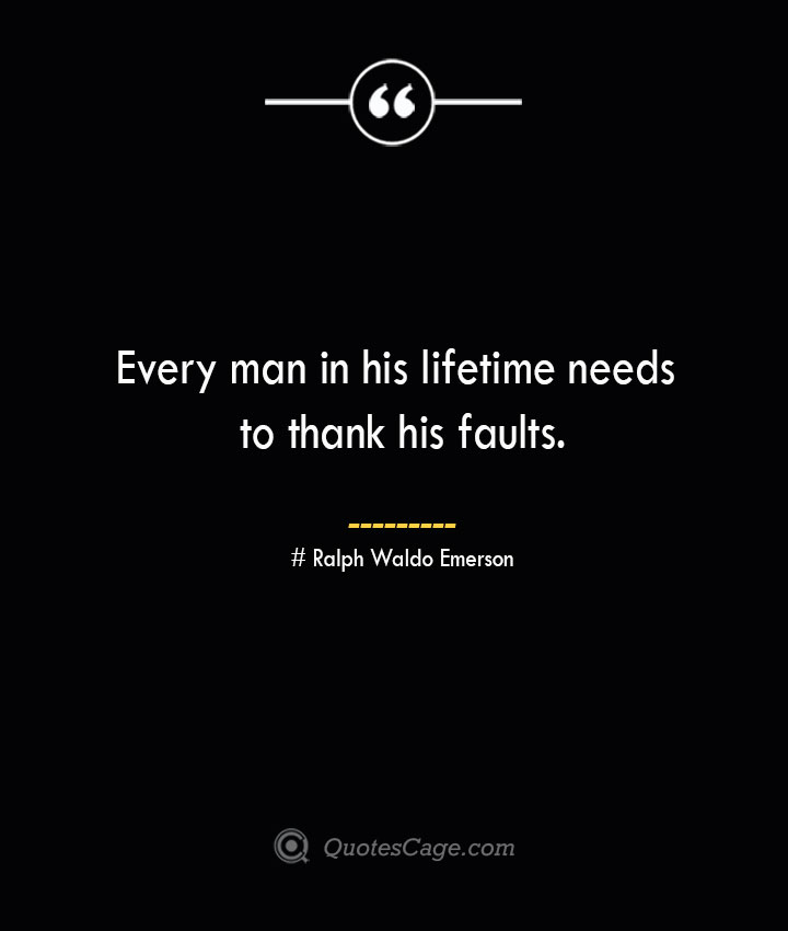 Every man in his lifetime needs to thank his faults.— Ralph Waldo Emerson