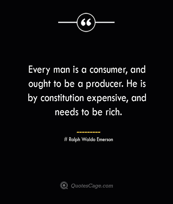 Every man is a consumer and ought to be a producer. He is by constitution expensive and needs to be rich.— Ralph Waldo Emerson