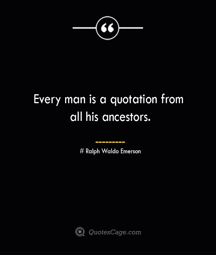 Every man is a quotation from all his ancestors.— Ralph Waldo Emerson