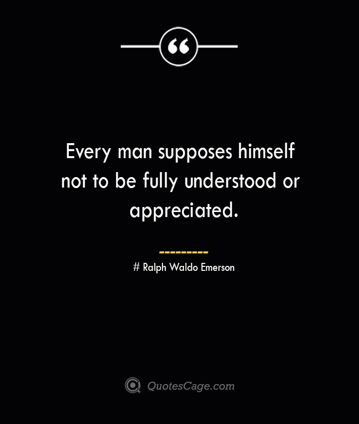 Every man supposes himself not to be fully understood or appreciated.— Ralph Waldo Emerson