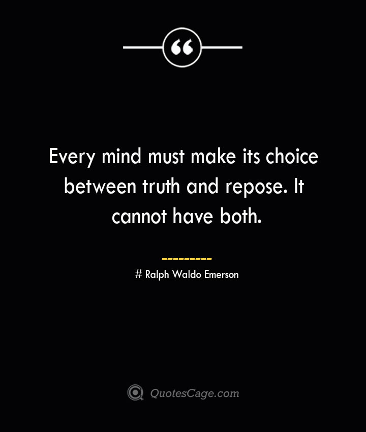 Every mind must make its choice between truth and repose. It cannot have both.— Ralph Waldo Emerson