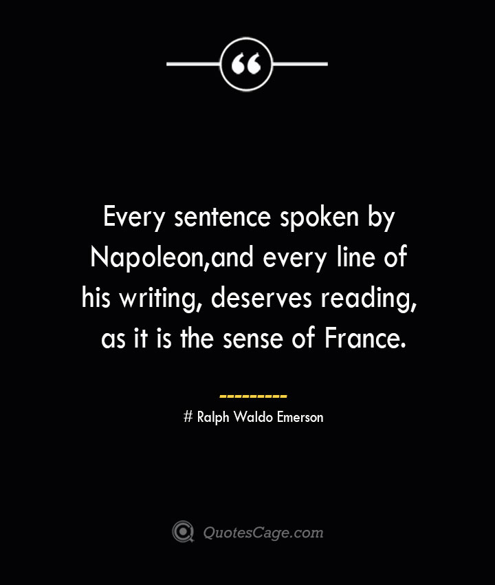 Every sentence spoken by Napoleon and every line of his writing deserves reading as it is the sense of France.— Ralph Waldo Emerson