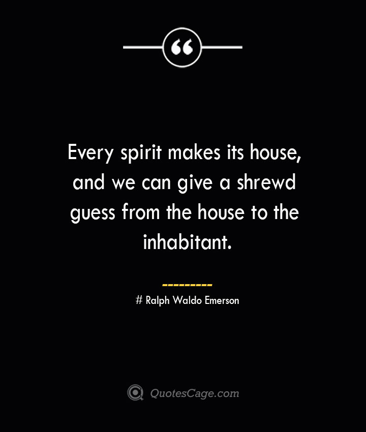 Every spirit makes its house and we can give a shrewd guess from the house to the inhabitant.— Ralph Waldo Emerson