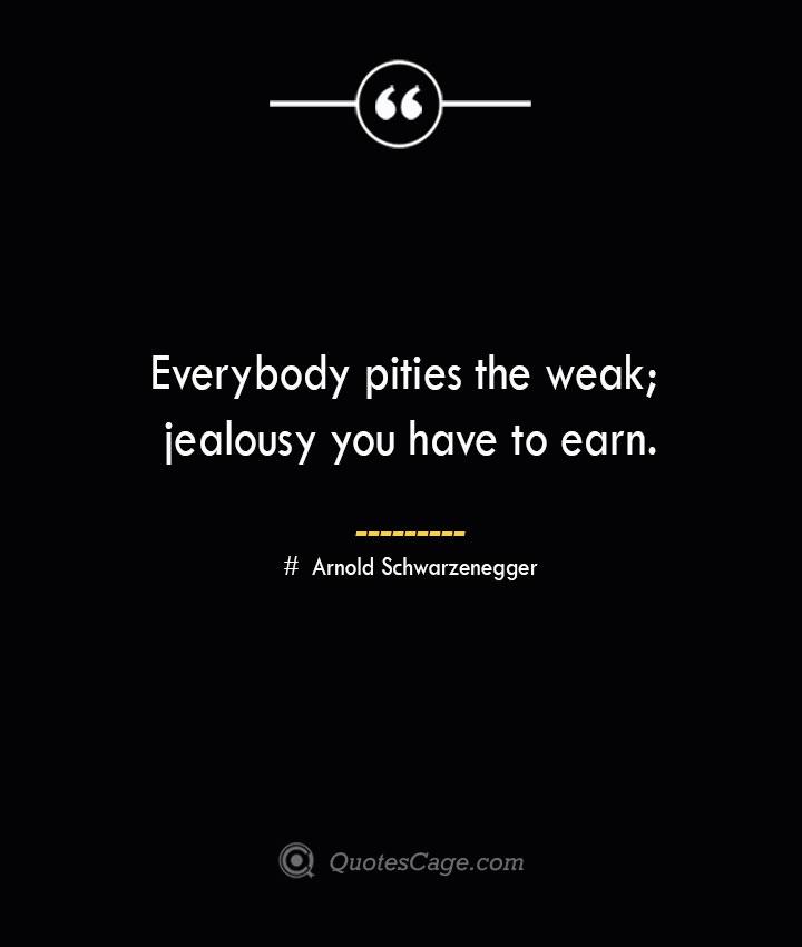 Everybody pities the weak jealousy you have to earn.— Arnold Schwarzenegger