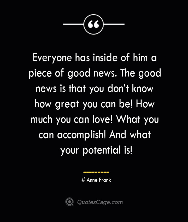 Everyone has inside of him a piece of good news. The good news is that you dont know how great you can be How much you can love What you can accomplish And what your potential is— Anne Frank 1