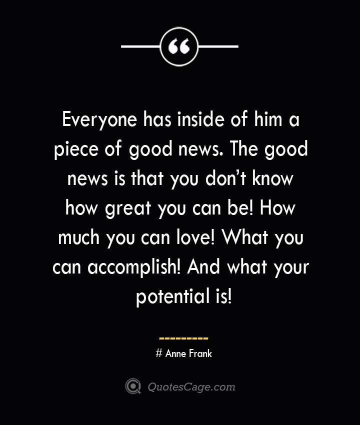 Everyone has inside of him a piece of good news. The good news is that you dont know how great you can be How much you can love What you can accomplish And what your potential is— Anne Frank