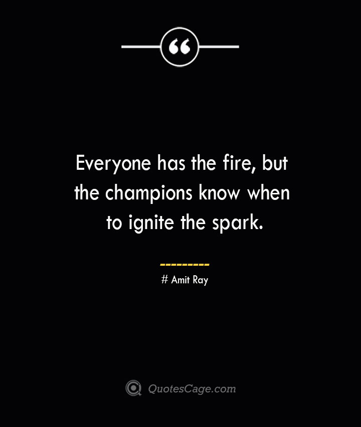 Everyone has the fire but the champions know when to ignite the spark.— Amit Ray