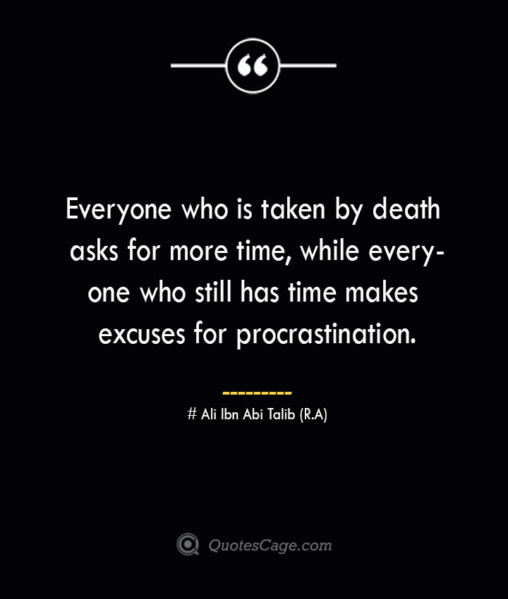 Everyone who is taken by death asks for more time while everyone who still has time makes excuses for procrastination.— Ali Ibn Abi Talib R.A