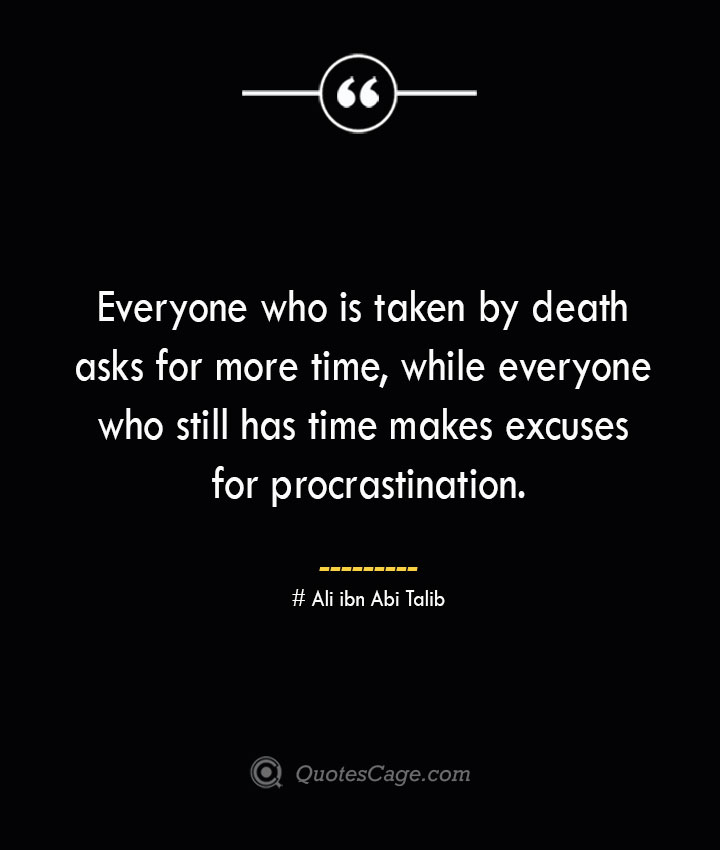 Everyone who is taken by death asks for more time while everyone who still has time makes excuses for procrastination.— Ali ibn Abi Talib