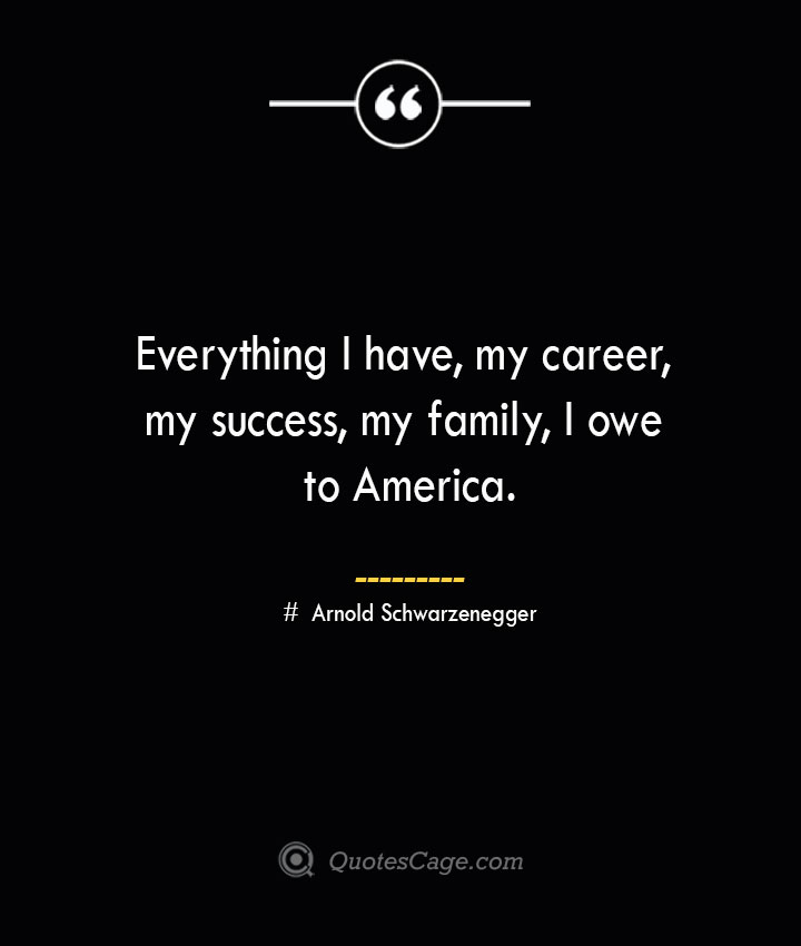 Everything I have my career my success my family I owe to America.— Arnold Schwarzenegger