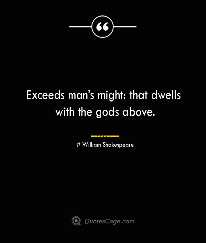 Exceeds mans might that dwells with the gods above. William Shakespeare