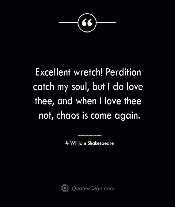 Excellent wretch Perdition catch my soul but I do love thee and when I love thee not chaos is come again. William Shakespeare
