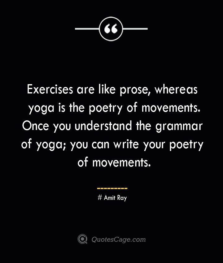 Exercises are like prose whereas yoga is the poetry of movements. Once you understand the grammar of yoga you can write your poetry of movements. — Amit Ray